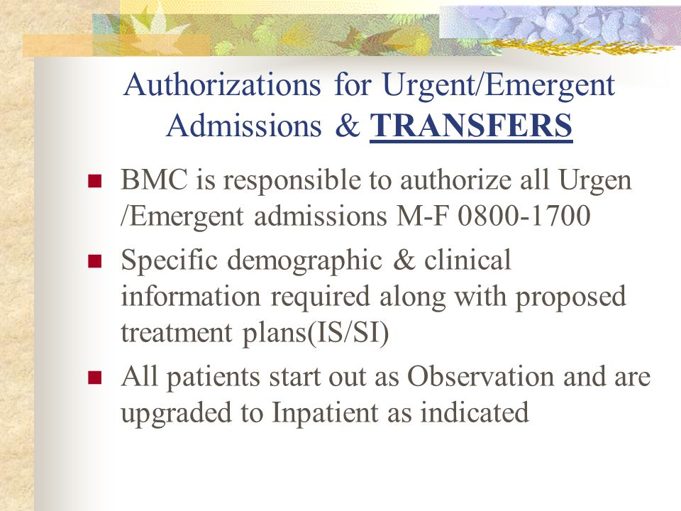 Authorizations for Urgent/Emergent Admissions & TRANSFERS BMC is responsible to authorize all Urgen /Emergent admissions M-F 0800-1700 Specific demographic & clinical information required along with proposed treatment plans(IS/SI) All patients start out as Observation and are upgraded to Inpatient as indicated
