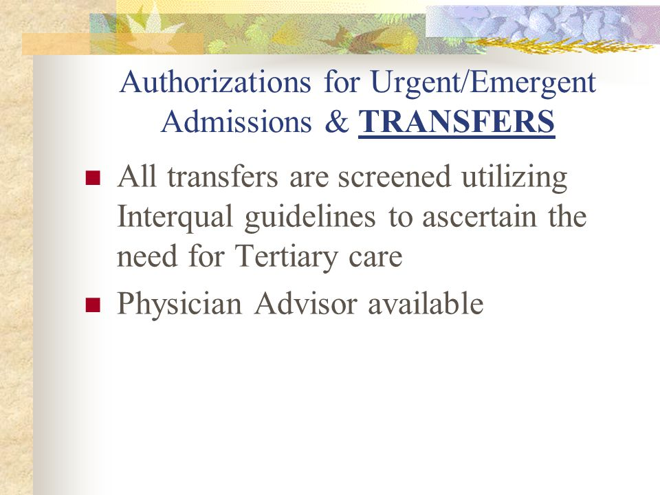Authorizations for Urgent/Emergent Admissions & TRANSFERS All transfers are screened utilizing Interqual guidelines to ascertain the need for Tertiary care Physician Advisor available