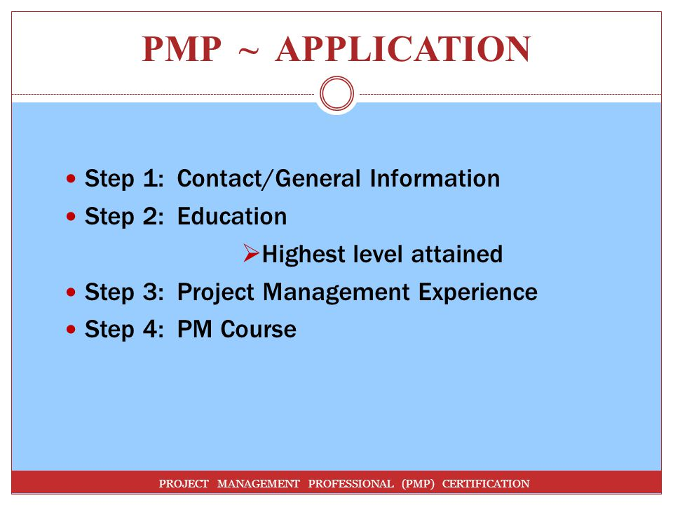PMP ~ APPLICATION PROJECT MANAGEMENT PROFESSIONAL (PMP) CERTIFICATION Step 1: Contact/General Information Step 2: Education Highest level attained Step 3: Project Management Experience Step 4: PM Course