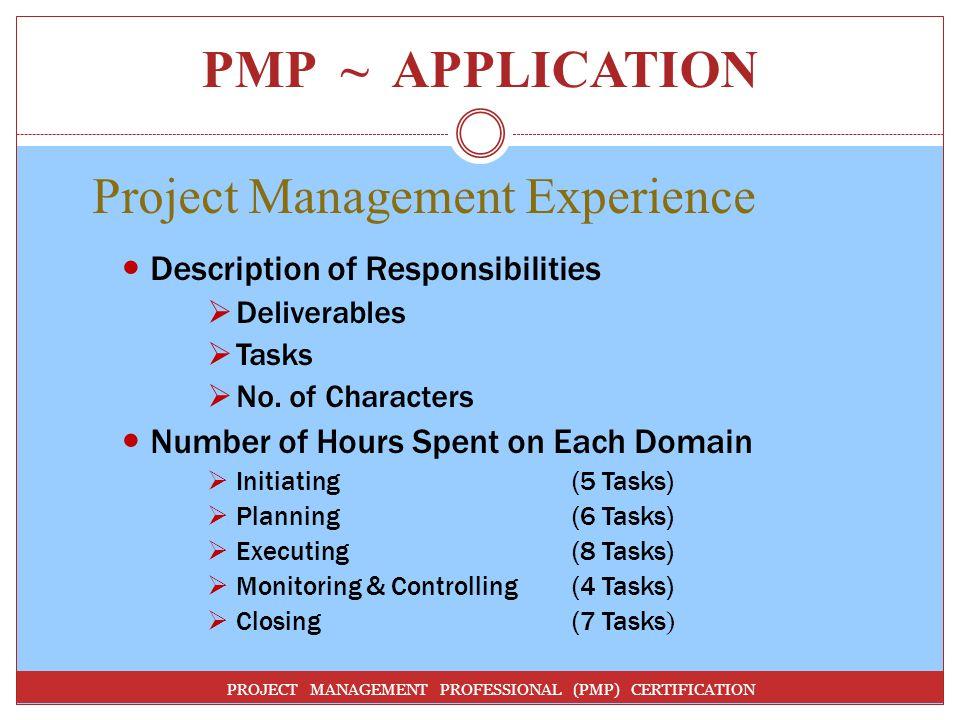 PMP ~ APPLICATION PROJECT MANAGEMENT PROFESSIONAL (PMP) CERTIFICATION Project Management Experience Description of Responsibilities Deliverables Tasks