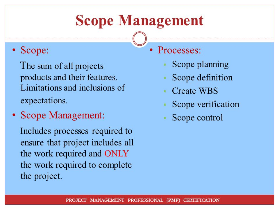 Scope Management PROJECT MANAGEMENT PROFESSIONAL (PMP) CERTIFICATION Scope: T he sum of all projects products and their features.