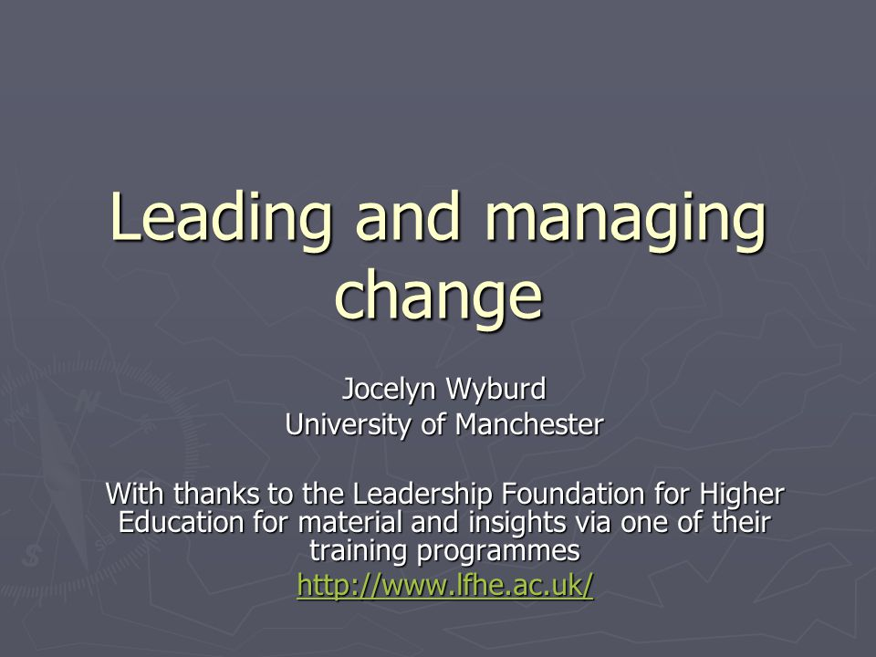 Leading and managing change Jocelyn Wyburd University of Manchester With thanks to the Leadership Foundation for Higher Education for material and insights via one of their training programmes http://www.lfhe.ac.uk/