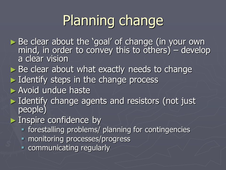 Planning change Be clear about the goal of change (in your own mind, in order to convey this to others) – develop a clear vision Be clear about the goal of change (in your own mind, in order to convey this to others) – develop a clear vision Be clear about what exactly needs to change Be clear about what exactly needs to change Identify steps in the change process Identify steps in the change process Avoid undue haste Avoid undue haste Identify change agents and resistors (not just people) Identify change agents and resistors (not just people) Inspire confidence by Inspire confidence by forestalling problems/ planning for contingencies forestalling problems/ planning for contingencies monitoring processes/progress monitoring processes/progress communicating regularly communicating regularly