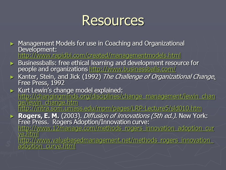 Resources Management Models for use in Coaching and Organizational Development: http://www.rapidbi.com/created/managementmodels.html Management Models for use in Coaching and Organizational Development: http://www.rapidbi.com/created/managementmodels.html http://www.rapidbi.com/created/managementmodels.html Businessballs: free ethical learning and development resource for people and organizations http://www.businessballs.com/ Businessballs: free ethical learning and development resource for people and organizations http://www.businessballs.com/http://www.businessballs.com/ Kanter, Stein, and Jick (1992) The Challenge of Organizational Change.
