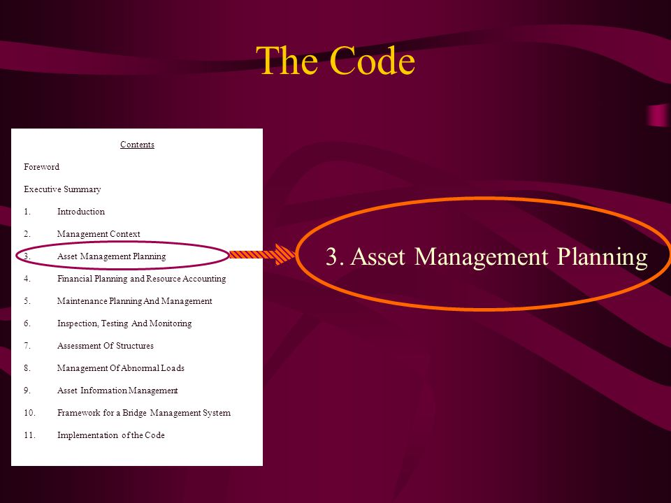 Contents Foreword Executive Summary 1.Introduction 2.Management Context 3.Asset Management Planning 4.Financial Planning and Resource Accounting 5.Maintenance Planning And Management 6.Inspection, Testing And Monitoring 7.Assessment Of Structures 8.Management Of Abnormal Loads 9.Asset Information Management 10.Framework for a Bridge Management System 11.Implementation of the Code 3.