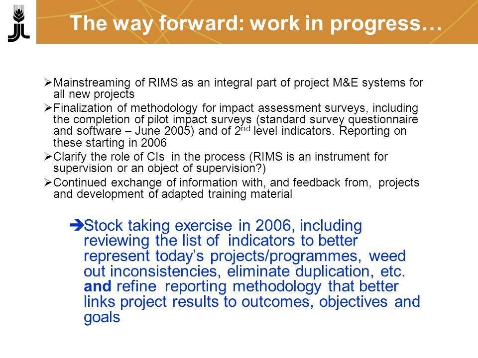 The way forward: work in progress… Mainstreaming of RIMS as an integral part of project M&E systems for all new projects Finalization of methodology for impact assessment surveys, including the completion of pilot impact surveys (standard survey questionnaire and software – June 2005) and of 2 nd level indicators.