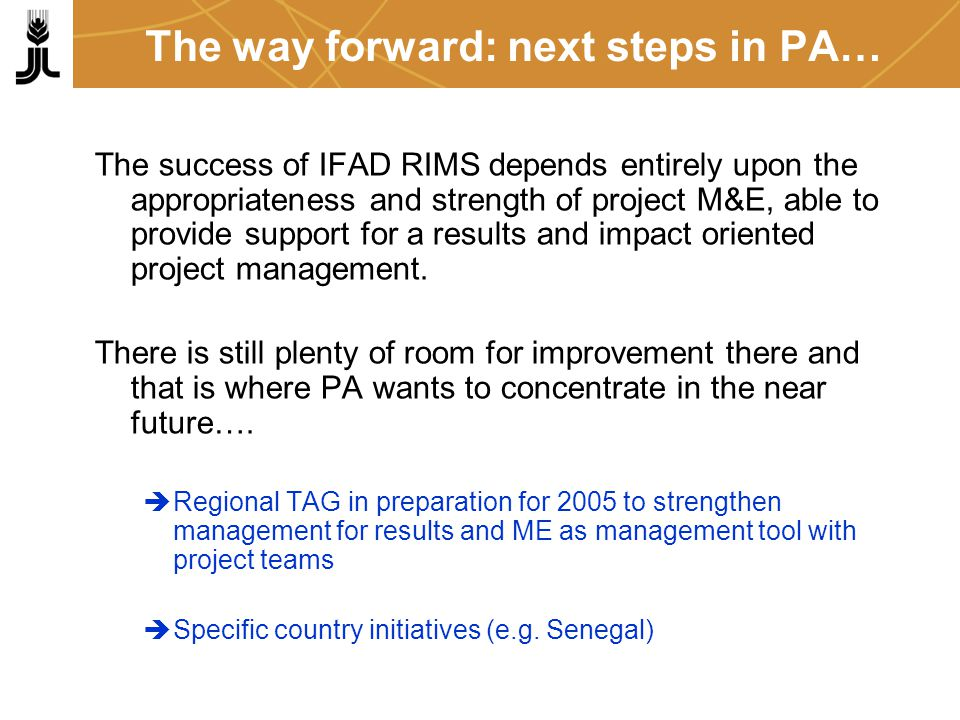 The way forward: next steps in PA… The success of IFAD RIMS depends entirely upon the appropriateness and strength of project M&E, able to provide support for a results and impact oriented project management.