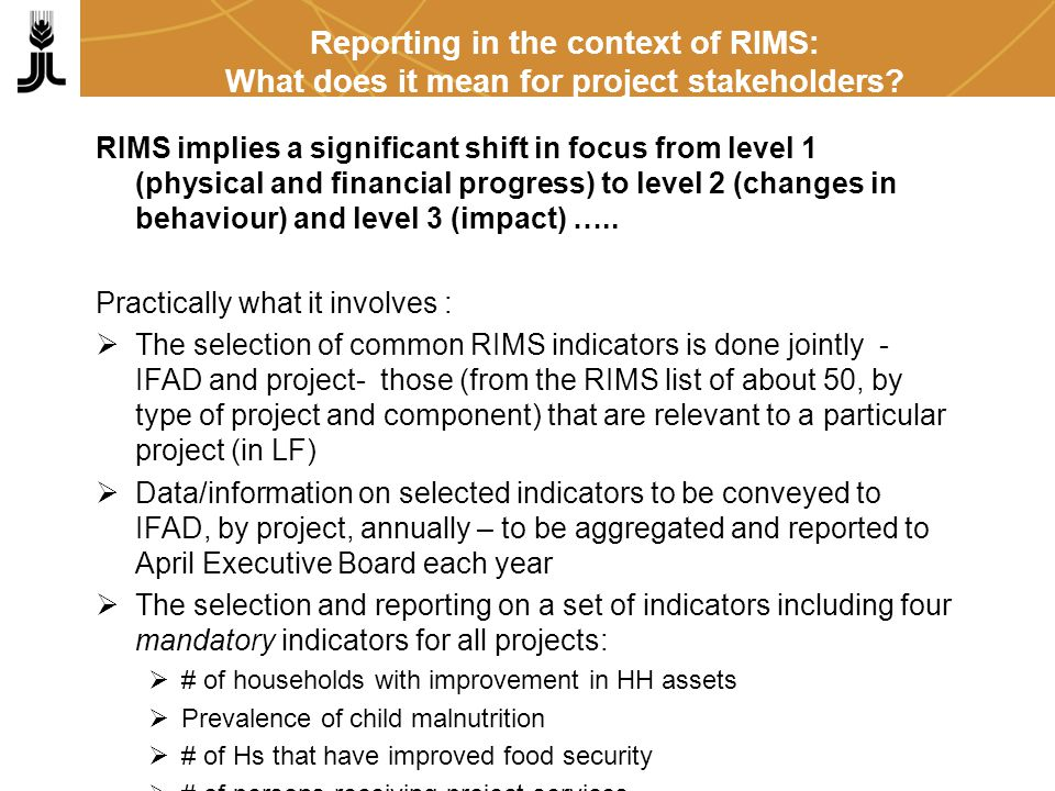 On results indicators, information required: annual (AWPB targets and achievements); cumulative (project targets and achievements with reference to Appraisal ) Information on impact indicators to be captured through surveys three times during the project life: at start-up, mid-term and completion (methodology piloted in the framework of PRODAM II - Senegal in December 2004) Reporting in the context of RIMS: What does it mean for project stakeholders?