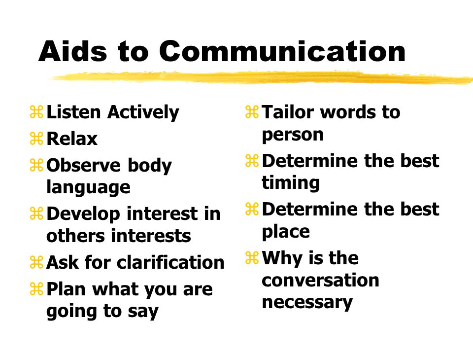 Aids to Communication zListen Actively zRelax zObserve body language zDevelop interest in others interests zAsk for clarification zPlan what you are going to say z Tailor words to person z Determine the best timing z Determine the best place z Why is the conversation necessary