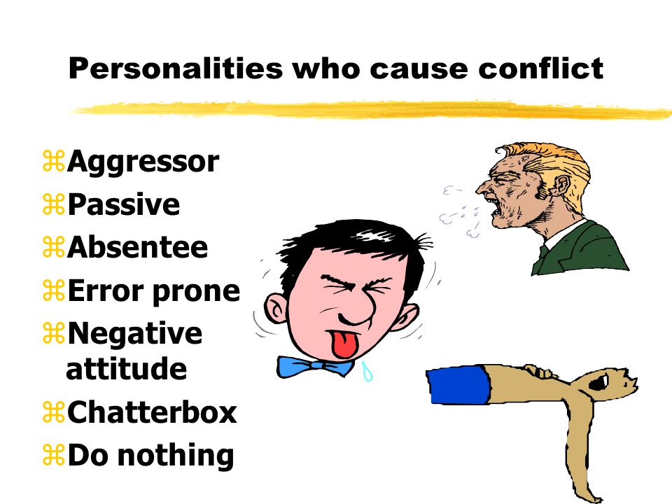 Personalities who cause conflict zAggressor zPassive zAbsentee zError prone zNegative attitude zChatterbox zDo nothing