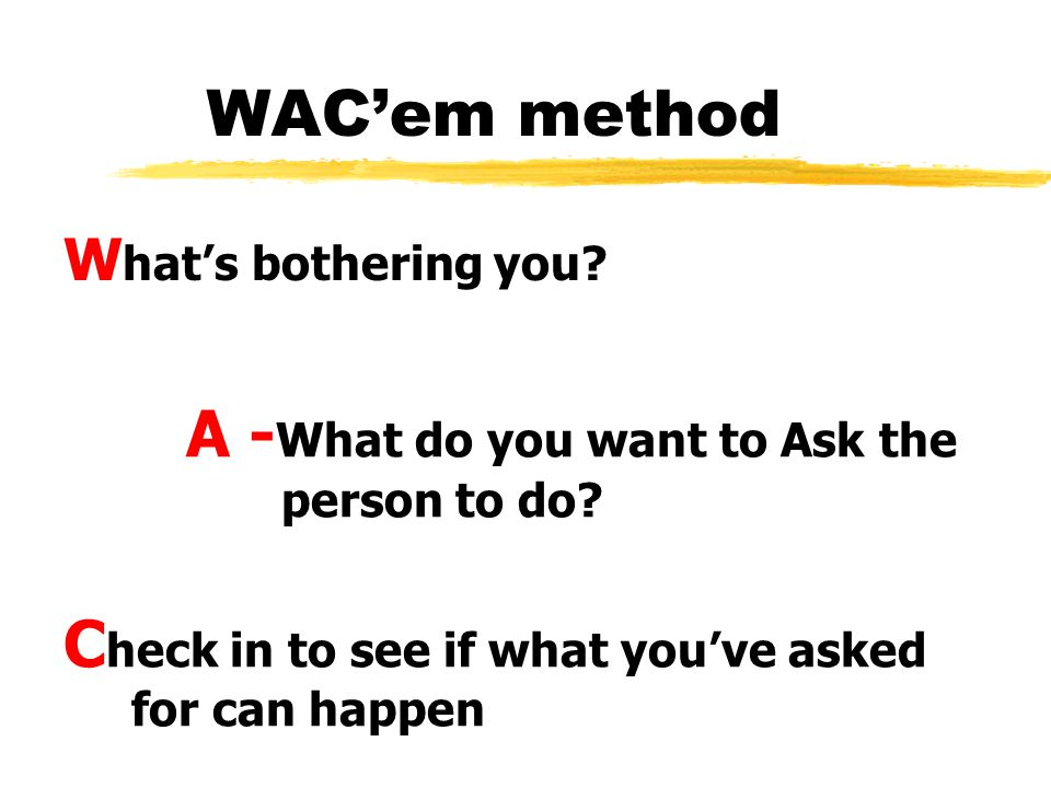 WACem method W hats bothering you. A - What do you want to Ask the person to do.