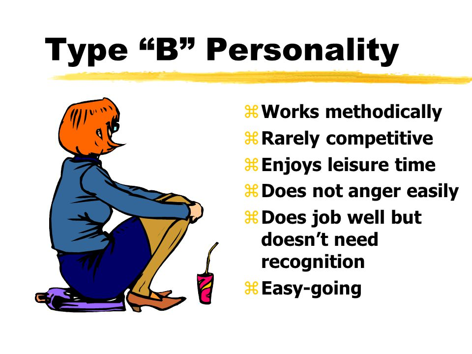 Type B Personality z Works methodically z Rarely competitive z Enjoys leisure time z Does not anger easily z Does job well but doesnt need recognition z Easy-going