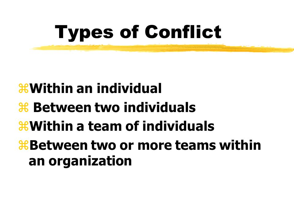 Types of Conflict zWithin an individual z Between two individuals zWithin a team of individuals zBetween two or more teams within an organization