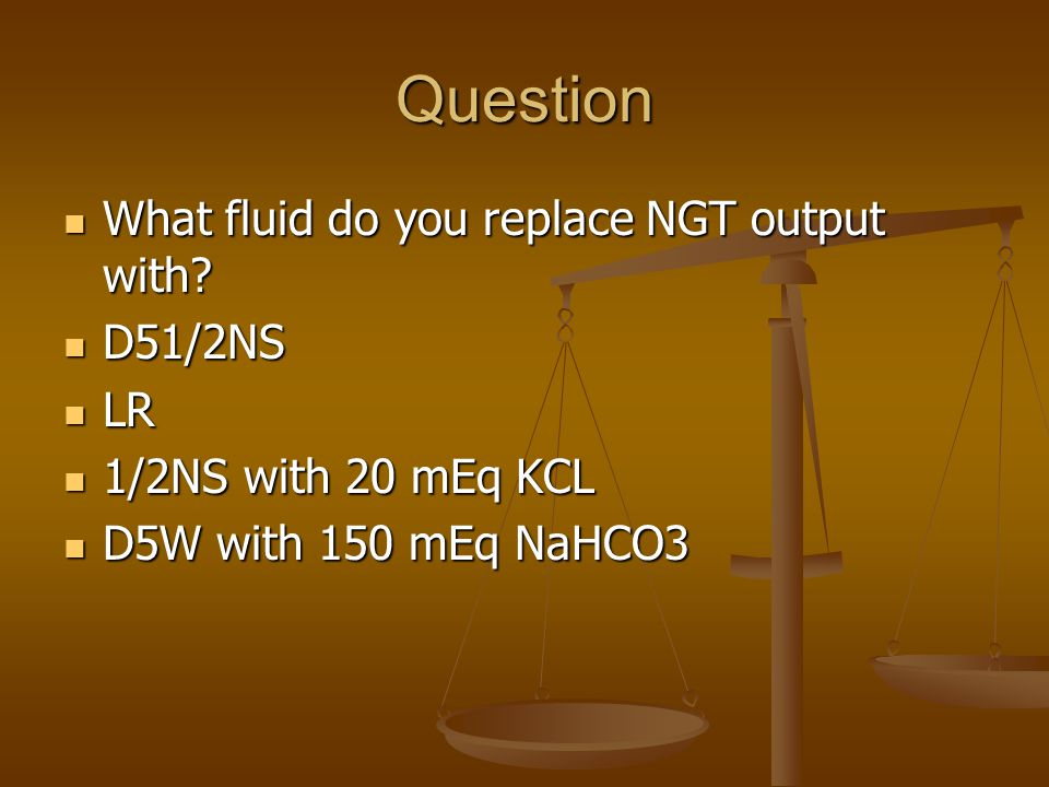 Question What fluid do you replace NGT output with.