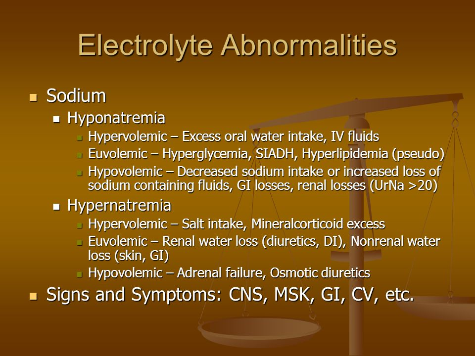 Electrolyte Abnormalities Sodium Sodium Hyponatremia Hyponatremia Hypervolemic – Excess oral water intake, IV fluids Hypervolemic – Excess oral water intake, IV fluids Euvolemic – Hyperglycemia, SIADH, Hyperlipidemia (pseudo) Euvolemic – Hyperglycemia, SIADH, Hyperlipidemia (pseudo) Hypovolemic – Decreased sodium intake or increased loss of sodium containing fluids, GI losses, renal losses (UrNa >20) Hypovolemic – Decreased sodium intake or increased loss of sodium containing fluids, GI losses, renal losses (UrNa >20) Hypernatremia Hypernatremia Hypervolemic – Salt intake, Mineralcorticoid excess Hypervolemic – Salt intake, Mineralcorticoid excess Euvolemic – Renal water loss (diuretics, DI), Nonrenal water loss (skin, GI) Euvolemic – Renal water loss (diuretics, DI), Nonrenal water loss (skin, GI) Hypovolemic – Adrenal failure, Osmotic diuretics Hypovolemic – Adrenal failure, Osmotic diuretics Signs and Symptoms: CNS, MSK, GI, CV, etc.