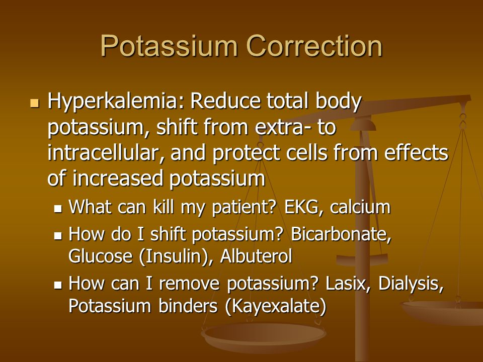 Potassium Correction Hyperkalemia: Reduce total body potassium, shift from extra- to intracellular, and protect cells from effects of increased potassium Hyperkalemia: Reduce total body potassium, shift from extra- to intracellular, and protect cells from effects of increased potassium What can kill my patient.