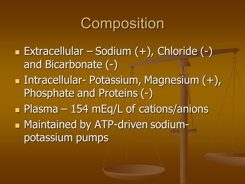 Composition Extracellular – Sodium (+), Chloride (-) and Bicarbonate (-) Extracellular – Sodium (+), Chloride (-) and Bicarbonate (-) Intracellular- Potassium, Magnesium (+), Phosphate and Proteins (-) Intracellular- Potassium, Magnesium (+), Phosphate and Proteins (-) Plasma – 154 mEq/L of cations/anions Plasma – 154 mEq/L of cations/anions Maintained by ATP-driven sodium- potassium pumps Maintained by ATP-driven sodium- potassium pumps