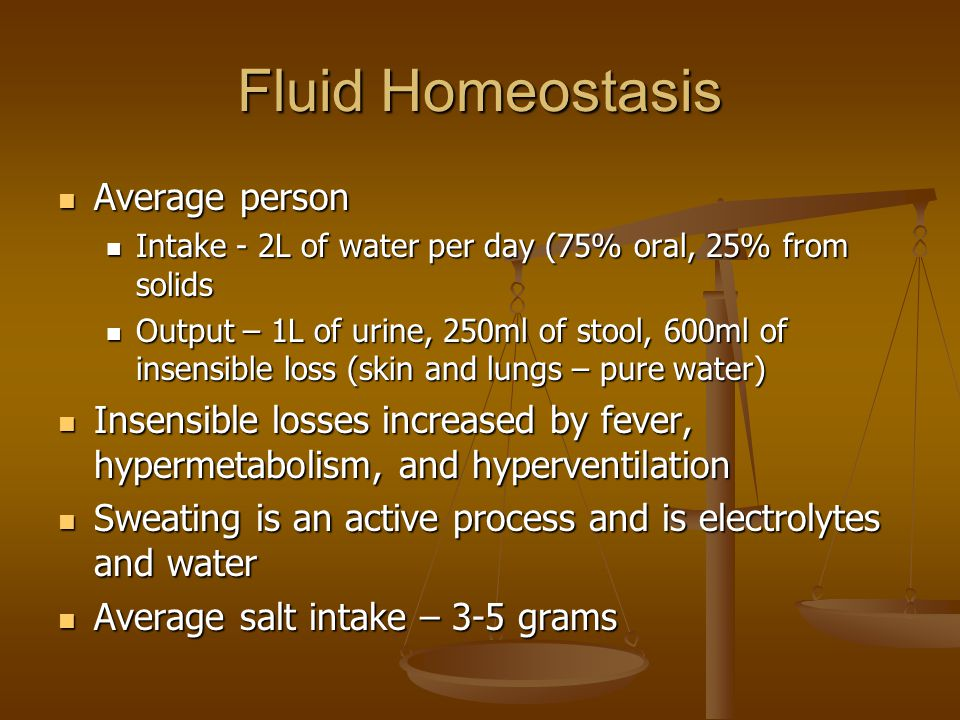 Fluid Homeostasis Average person Average person Intake - 2L of water per day (75% oral, 25% from solids Intake - 2L of water per day (75% oral, 25% from solids Output – 1L of urine, 250ml of stool, 600ml of insensible loss (skin and lungs – pure water) Output – 1L of urine, 250ml of stool, 600ml of insensible loss (skin and lungs – pure water) Insensible losses increased by fever, hypermetabolism, and hyperventilation Insensible losses increased by fever, hypermetabolism, and hyperventilation Sweating is an active process and is electrolytes and water Sweating is an active process and is electrolytes and water Average salt intake – 3-5 grams Average salt intake – 3-5 grams