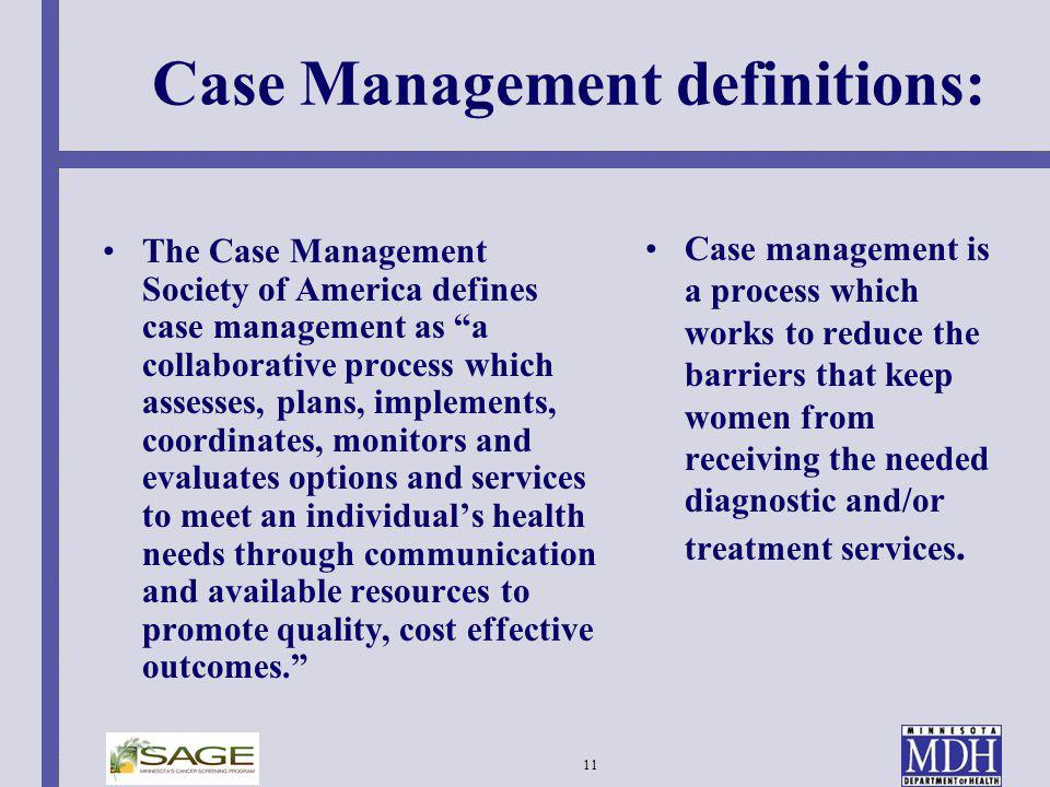 11 Case Management definitions: The Case Management Society of America defines case management as a collaborative process which assesses, plans, imple