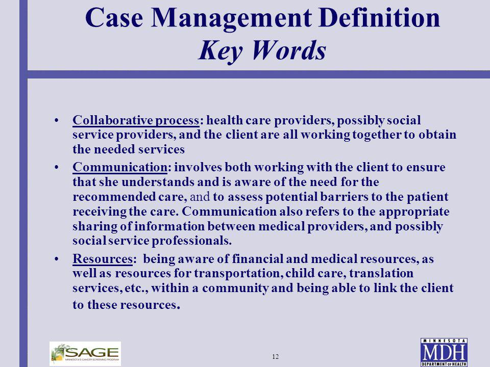12 Case Management Definition Key Words Collaborative process: health care providers, possibly social service providers, and the client are all workin