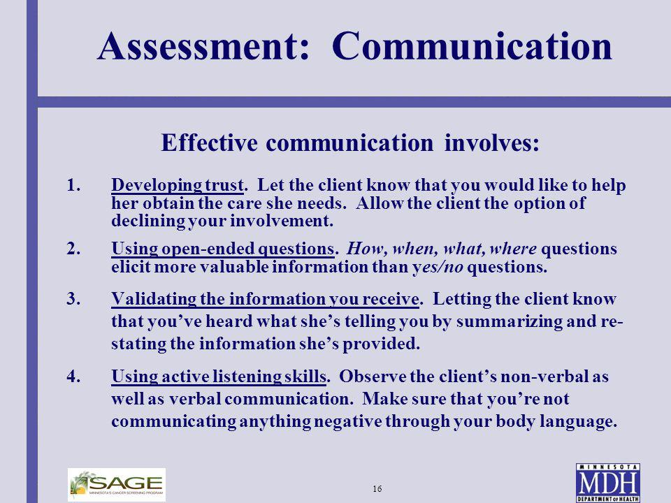 16 Assessment: Communication Effective communication involves: 1.Developing trust. Let the client know that you would like to help her obtain the care