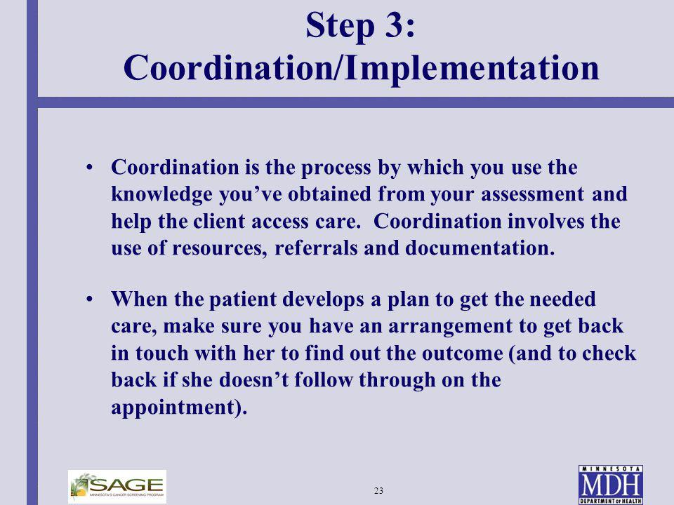 23 Step 3: Coordination/Implementation Coordination is the process by which you use the knowledge youve obtained from your assessment and help the cli