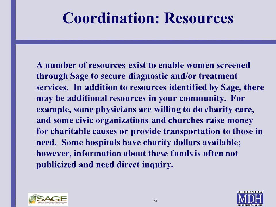 24 Coordination: Resources A number of resources exist to enable women screened through Sage to secure diagnostic and/or treatment services. In additi