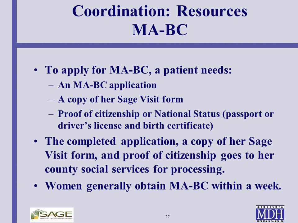 27 Coordination: Resources MA-BC To apply for MA-BC, a patient needs: –An MA-BC application –A copy of her Sage Visit form –Proof of citizenship or Na