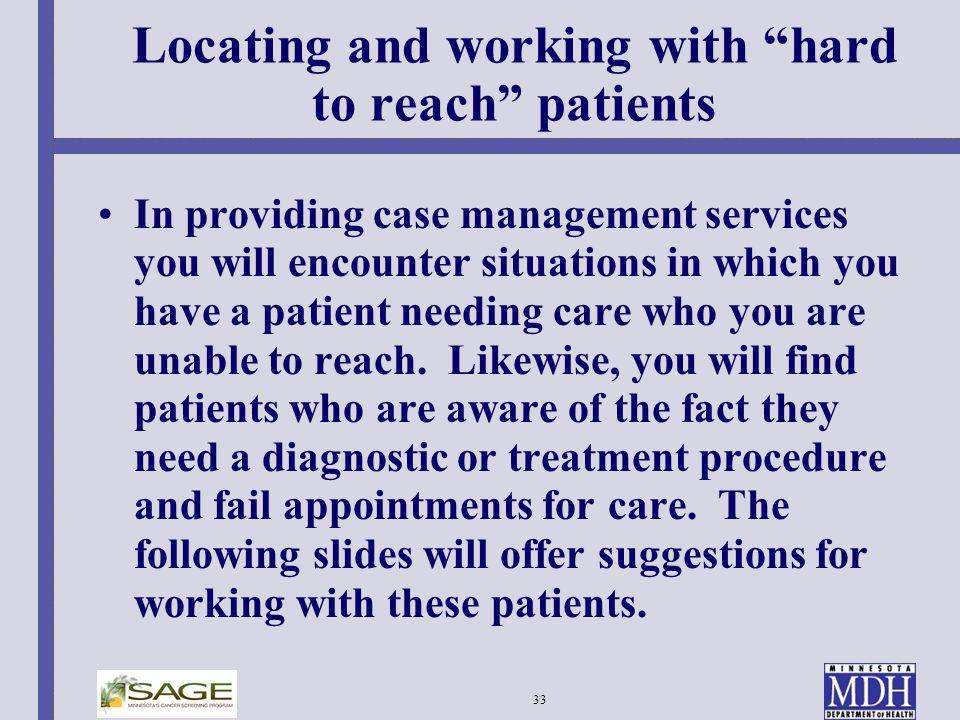 33 Locating and working with hard to reach patients In providing case management services you will encounter situations in which you have a patient ne