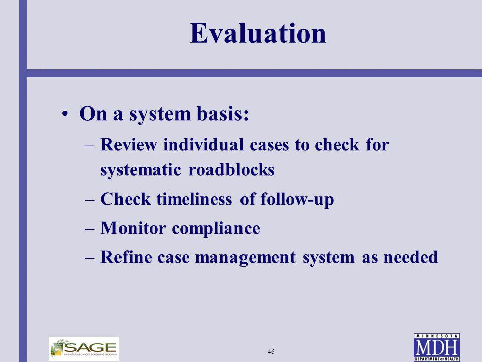 46 Evaluation On a system basis: –Review individual cases to check for systematic roadblocks –Check timeliness of follow-up –Monitor compliance –Refin