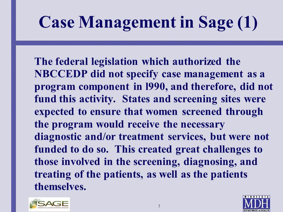 5 Case Management in Sage (1) The federal legislation which authorized the NBCCEDP did not specify case management as a program component in l990, and