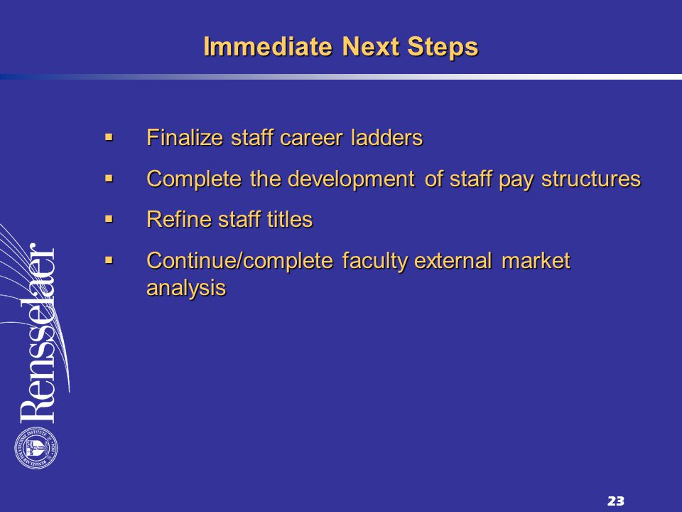 23 Immediate Next Steps Finalize staff career ladders Finalize staff career ladders Complete the development of staff pay structures Complete the development of staff pay structures Refine staff titles Refine staff titles Continue/complete faculty external market analysis Continue/complete faculty external market analysis