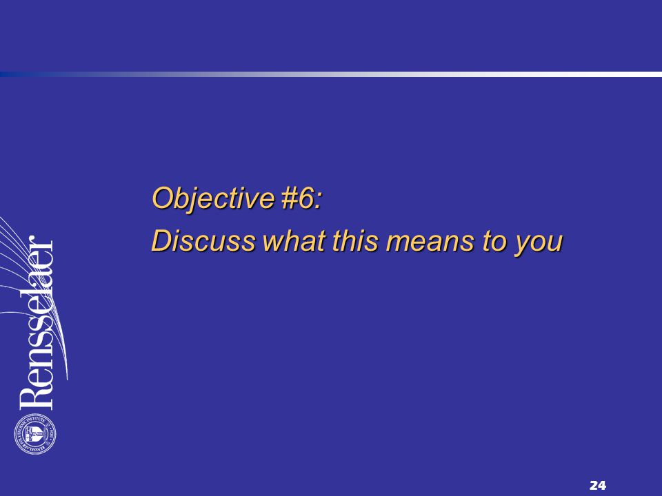 24 Objective #6: Discuss what this means to you