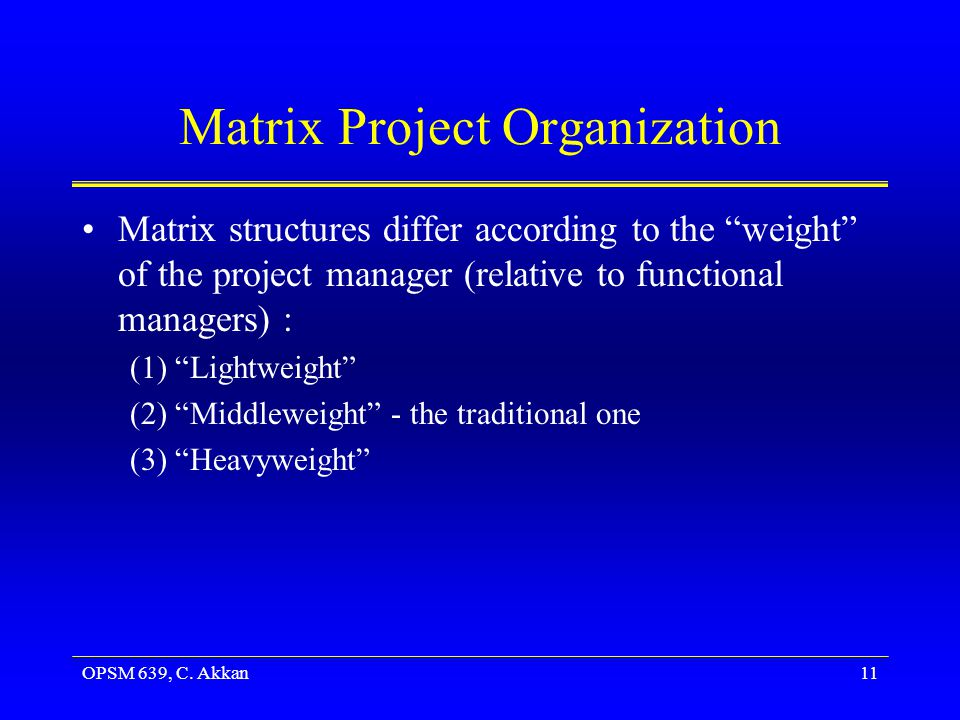 OPSM 639, C. Akkan11 Matrix Project Organization Matrix structures differ according to the weight of the project manager (relative to functional manag