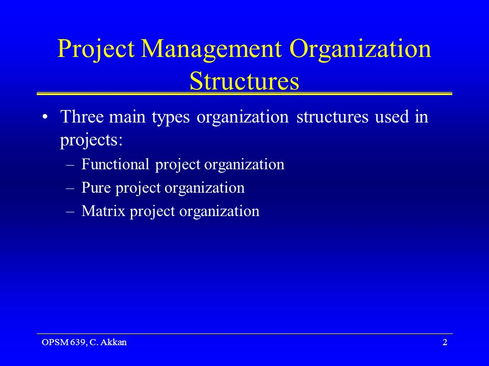 OPSM 639, C. Akkan2 Project Management Organization Structures Three main types organization structures used in projects: –Functional project organiza