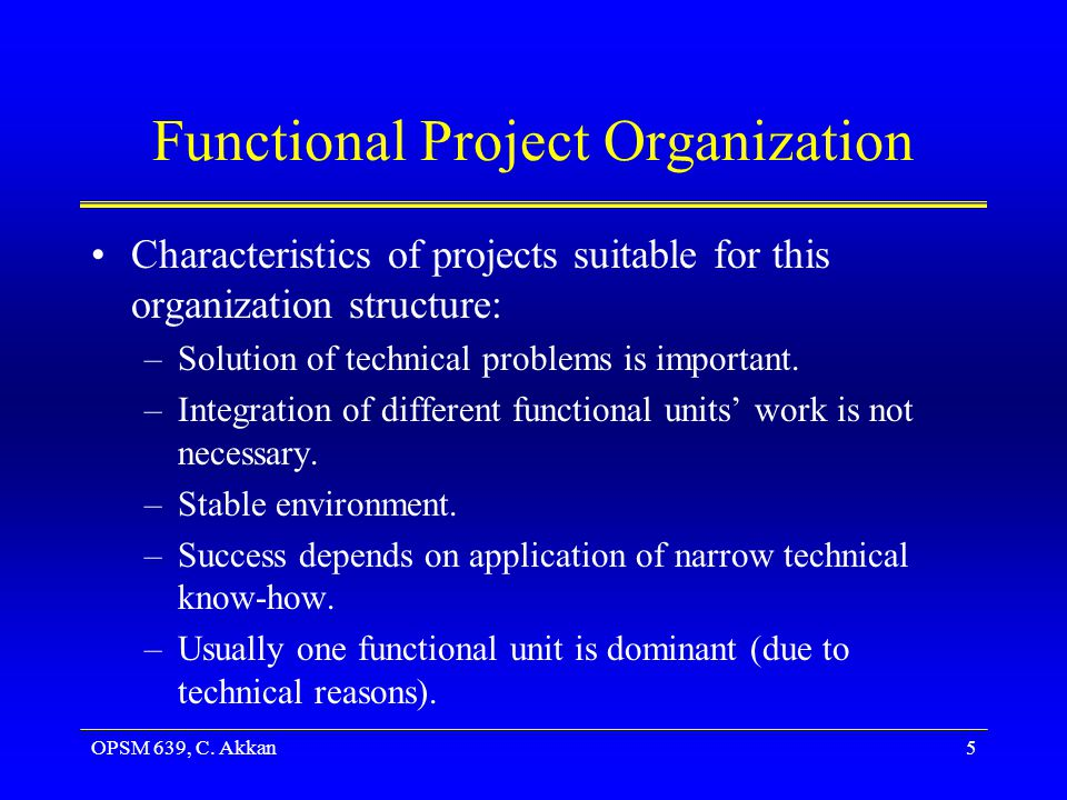 OPSM 639, C.Akkan6 Pure Project Organization Characteristics –Project requiring major changes.
