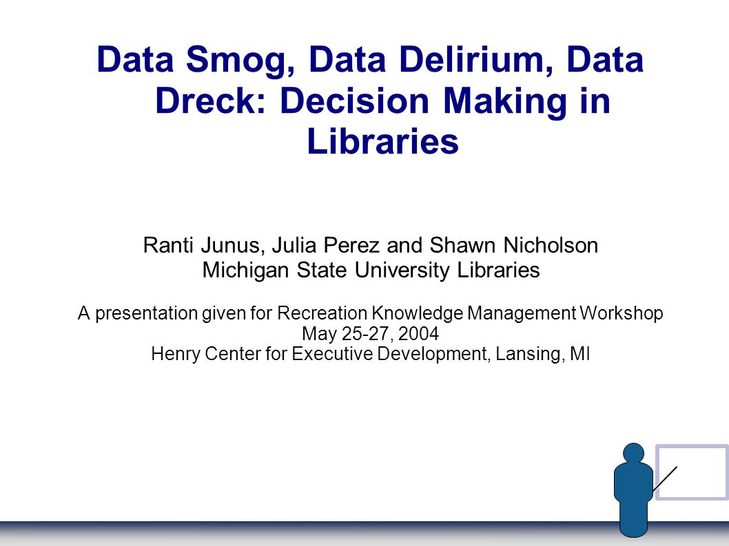 Data Smog, Data Delirium, Data Dreck: Decision Making in Libraries Ranti Junus, Julia Perez and Shawn Nicholson Michigan State University Libraries A presentation given for Recreation Knowledge Management Workshop May 25-27, 2004 Henry Center for Executive Development, Lansing, MI