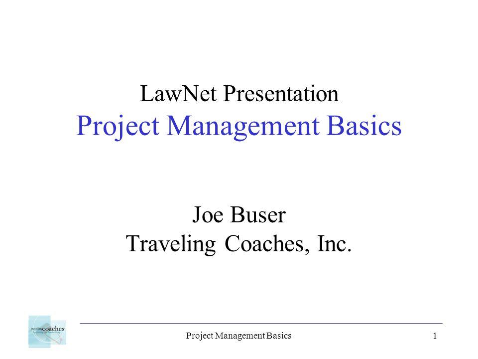 Project Management Basics1 LawNet Presentation Project Management Basics Joe Buser Traveling Coaches, Inc.