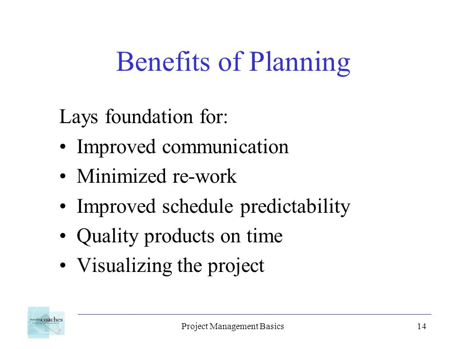 Project Management Basics14 Benefits of Planning Lays foundation for: Improved communication Minimized re-work Improved schedule predictability Qualit