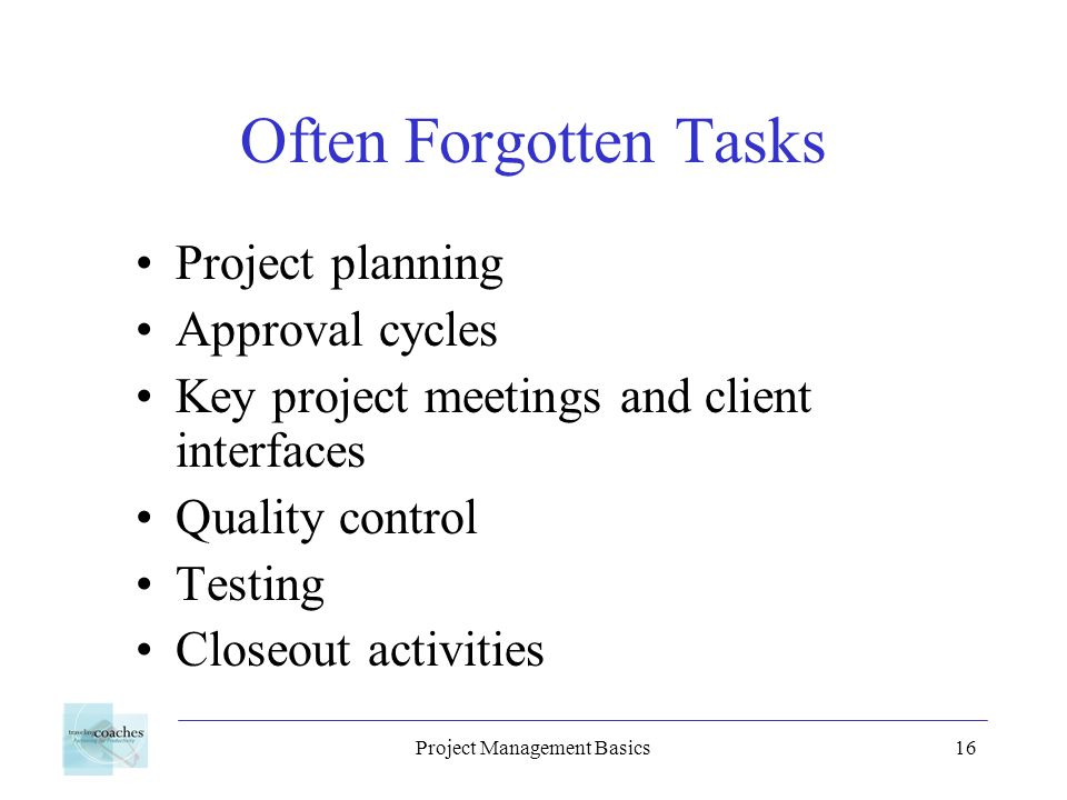 Project Management Basics16 Often Forgotten Tasks Project planning Approval cycles Key project meetings and client interfaces Quality control Testing