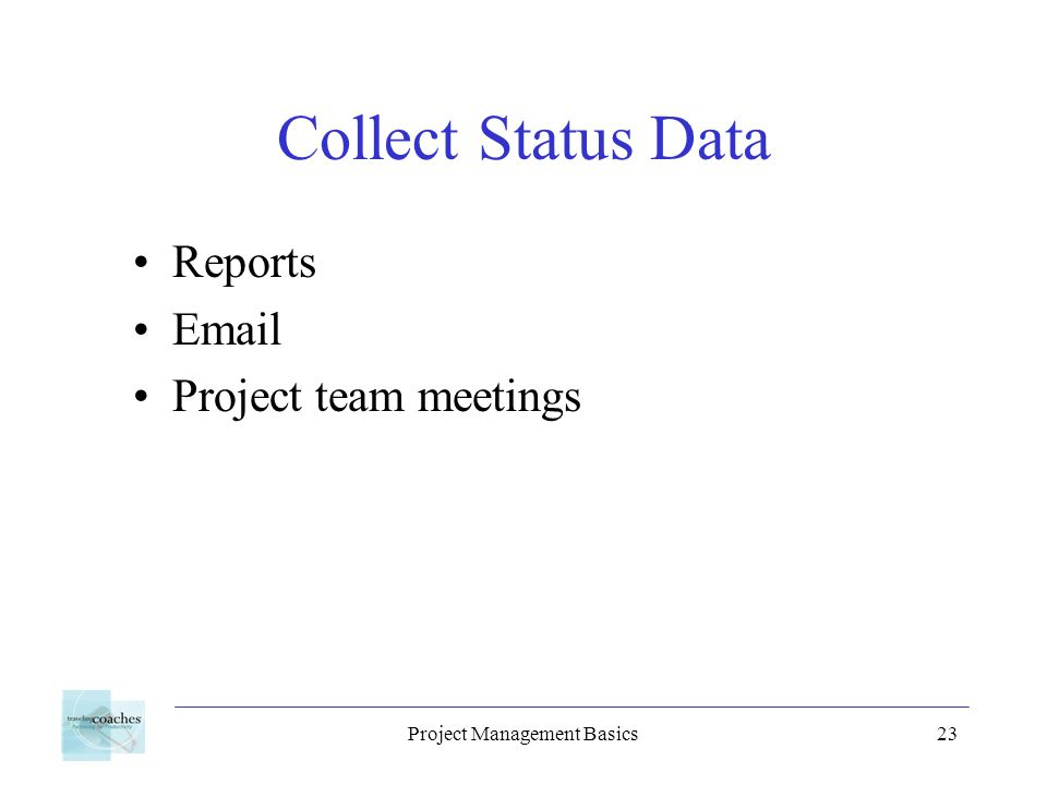 Project Management Basics23 Collect Status Data Reports Email Project team meetings