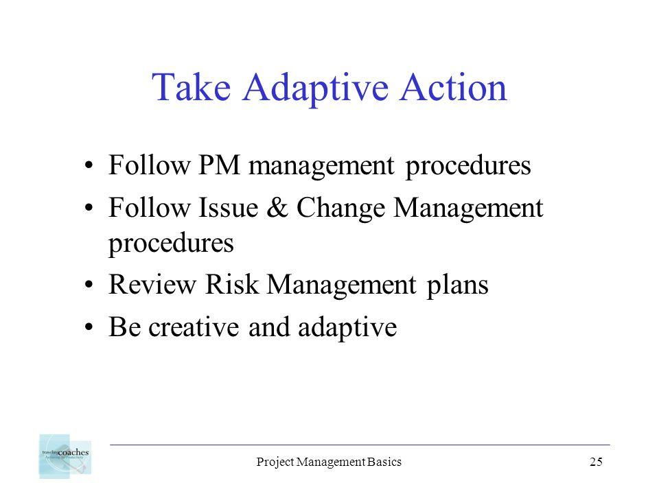 Project Management Basics25 Take Adaptive Action Follow PM management procedures Follow Issue & Change Management procedures Review Risk Management pl
