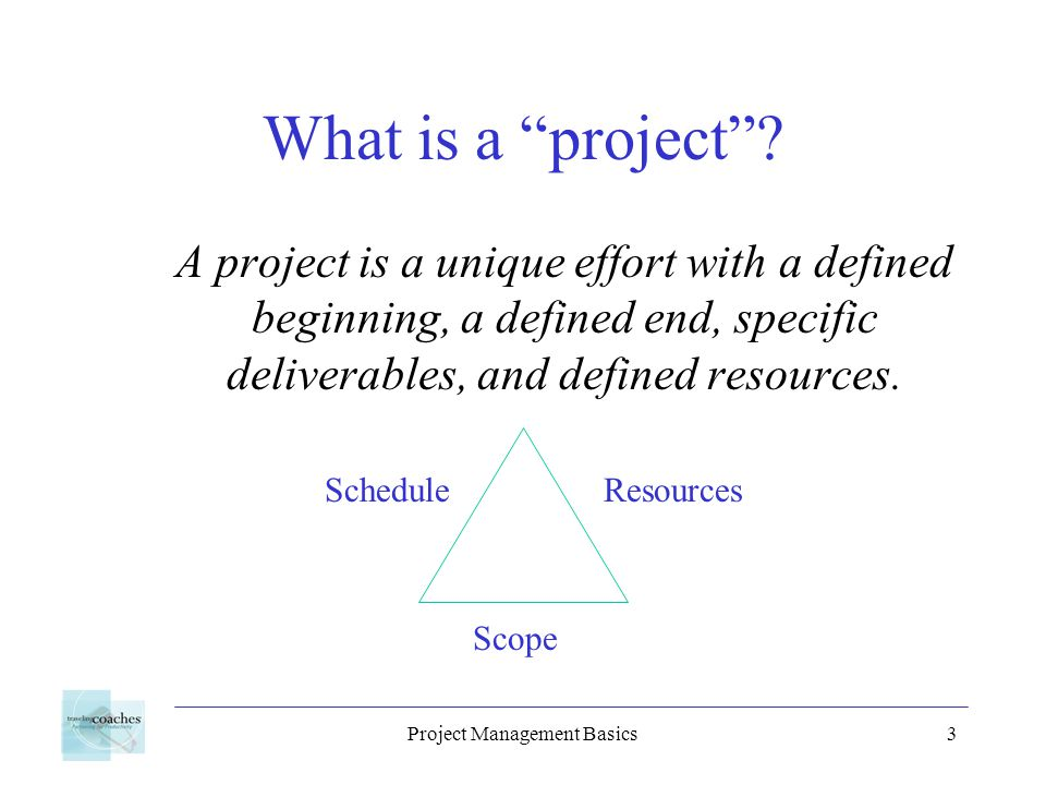 Project Management Basics3 What is a project? A project is a unique effort with a defined beginning, a defined end, specific deliverables, and defined