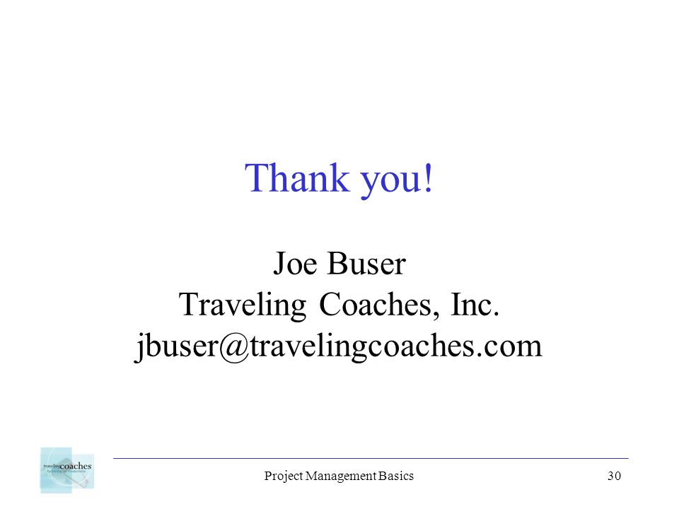 Project Management Basics30 Thank you. Joe Buser Traveling Coaches, Inc.