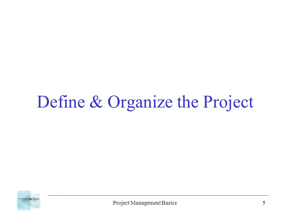 Project Management Basics6 Benefits of Organizing Everyone knows their role and their responsibilities A better understanding of the project goals Structured team communication