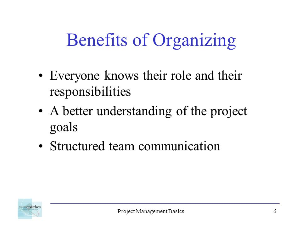 Project Management Basics6 Benefits of Organizing Everyone knows their role and their responsibilities A better understanding of the project goals Str