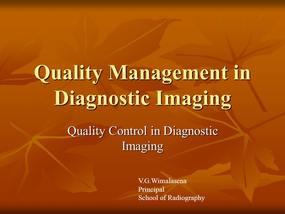 Need for quality management in Diagnostic imaging Diagnostic Imaging is a multi-step process by which information concerning patient anatomy and physiology is gathered and displayed with the use of modern technology.