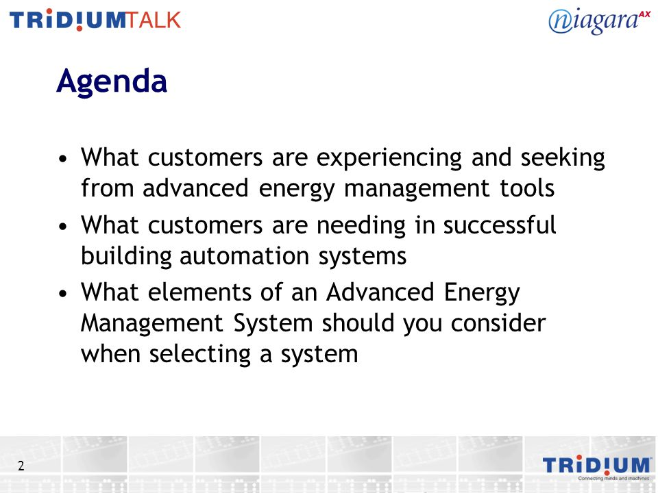 2 Agenda What customers are experiencing and seeking from advanced energy management tools What customers are needing in successful building automation systems What elements of an Advanced Energy Management System should you consider when selecting a system