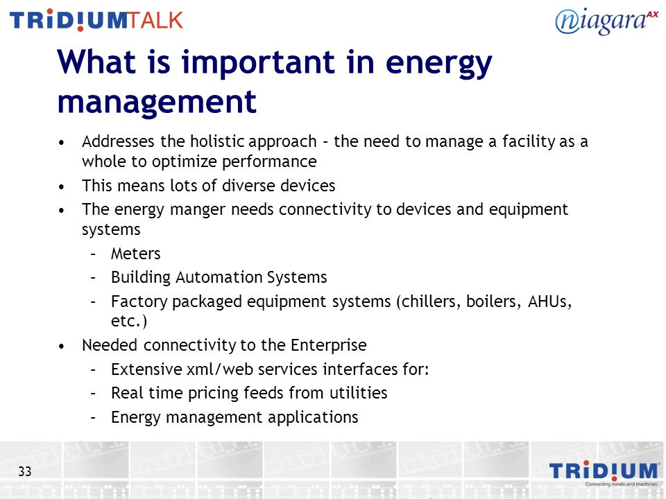 33 What is important in energy management Addresses the holistic approach – the need to manage a facility as a whole to optimize performance This means lots of diverse devices The energy manger needs connectivity to devices and equipment systems –Meters –Building Automation Systems –Factory packaged equipment systems (chillers, boilers, AHUs, etc.) Needed connectivity to the Enterprise –Extensive xml/web services interfaces for: –Real time pricing feeds from utilities –Energy management applications