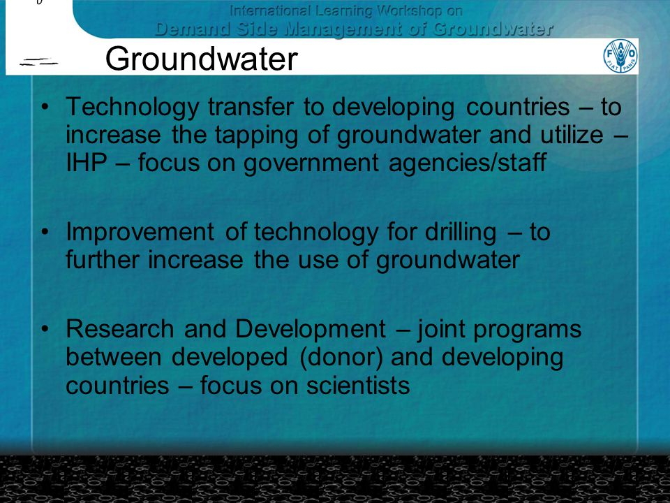 Groundwater Technology transfer to developing countries – to increase the tapping of groundwater and utilize – IHP – focus on government agencies/staff Improvement of technology for drilling – to further increase the use of groundwater Research and Development – joint programs between developed (donor) and developing countries – focus on scientists
